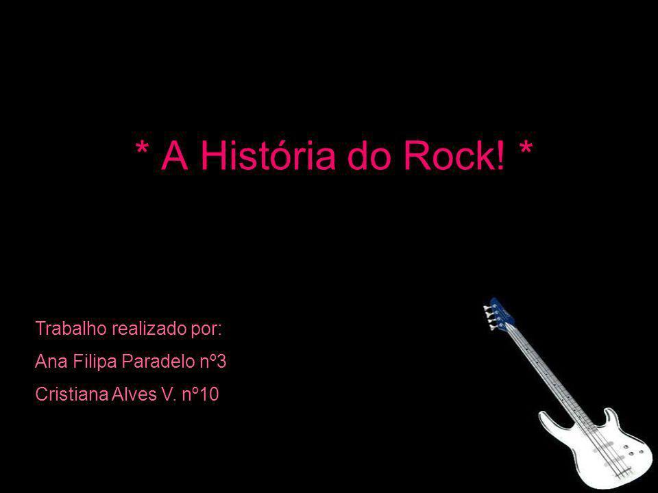 * A História do Rock! * Trabalho realizado por: Ana Filipa Paradelo nº3 Cristiana Alves V. nº10