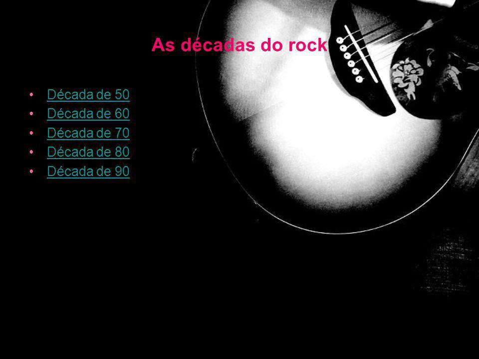 As décadas do rock Década de 50 Década de 60 Década de 70 Década de 80 Década de 90