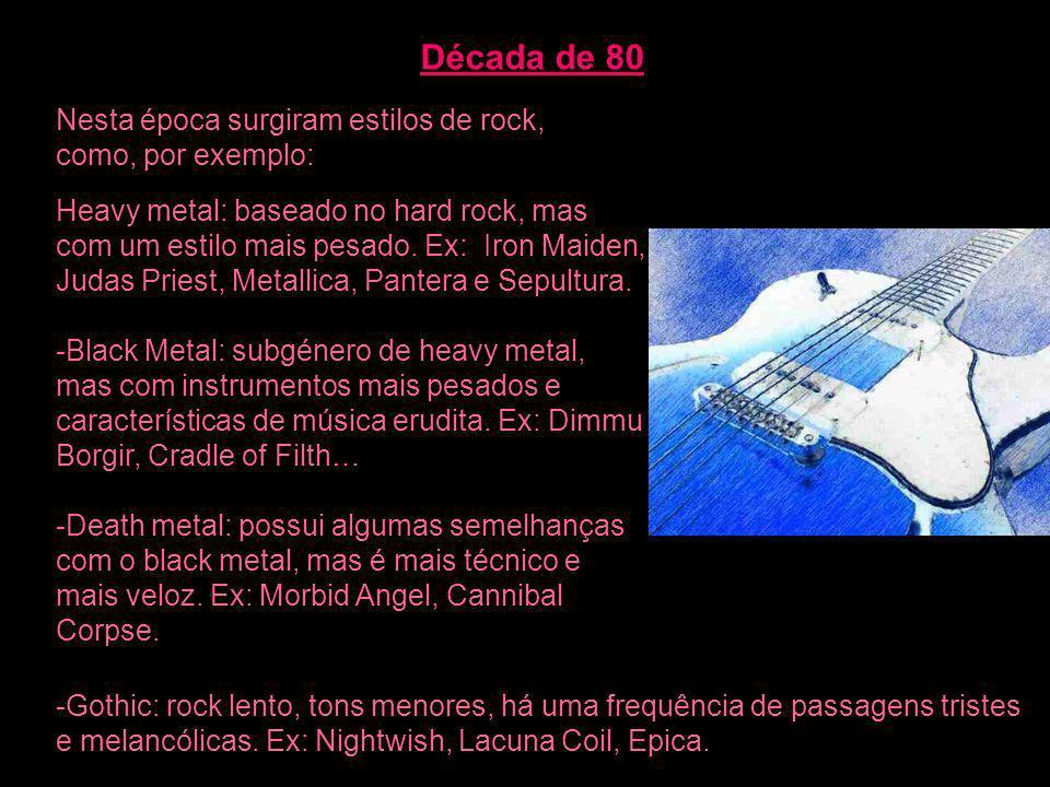 Década de 80 Nesta época surgiram estilos de rock, como, por exemplo: Heavy metal: baseado no hard rock, mas com um estilo mais pesado. Ex: Iron Maide
