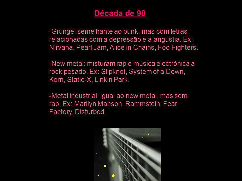 Década de 90 -Grunge: semelhante ao punk, mas com letras relacionadas com a depressão e a angustia. Ex: Nirvana, Pearl Jam, Alice in Chains, Foo Fight