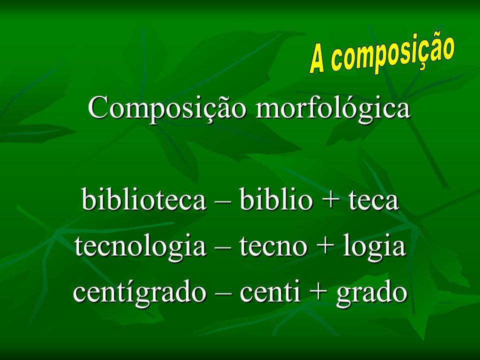 Composição morfológica biblioteca – biblio + teca tecnologia – tecno + logia centígrado – centi + grado