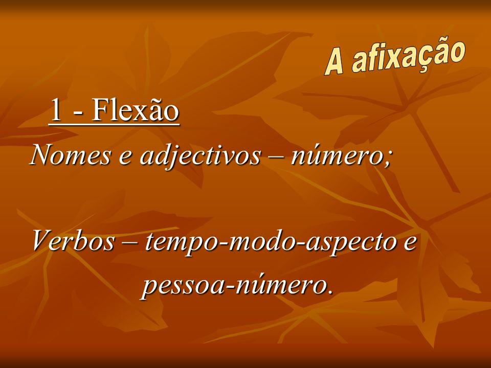 1 - Flexão Nomes e adjectivos – número; Verbos – tempo-modo-aspecto e pessoa-número. pessoa-número.