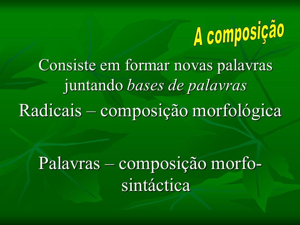 Consiste em formar novas palavras juntando bases de palavras Radicais – composição morfológica Palavras – composição morfo- sintáctica