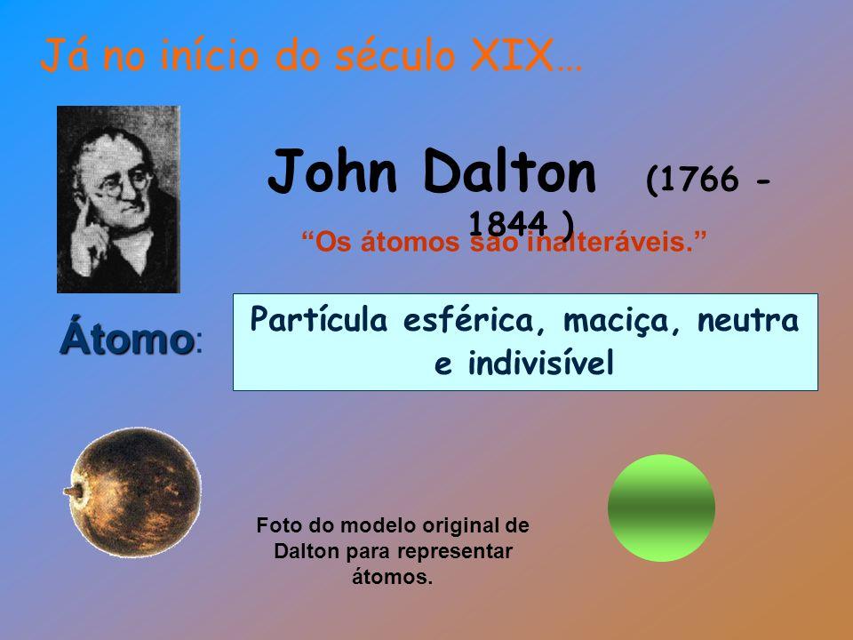 Átomo Átomo : Partícula esférica, maciça, neutra e indivisível Os átomos são inalteráveis. John Dalton (1766 - 1844 ) Foto do modelo original de Dalto