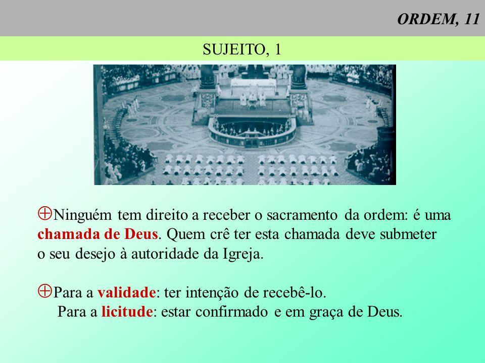 ORDEM, 11 SUJEITO, 1 Ninguém tem direito a receber o sacramento da ordem: é uma chamada de Deus. Quem crê ter esta chamada deve submeter o seu desejo