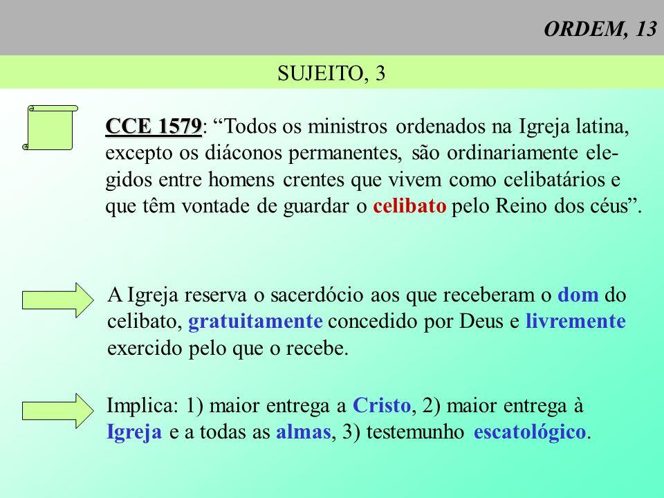 ORDEM, 13 SUJEITO, 3 CCE 1579 CCE 1579: Todos os ministros ordenados na Igreja latina, excepto os diáconos permanentes, são ordinariamente ele- gidos