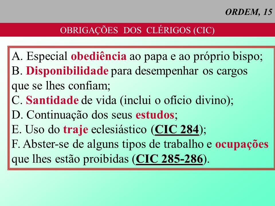 ORDEM, 15 OBRIGAÇÕES DOS CLÉRIGOS (CIC) A. Especial obediência ao papa e ao próprio bispo; B. Disponibilidade para desempenhar os cargos que se lhes c