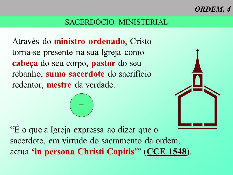 ORDEM, 4 SACERDÓCIO MINISTERIAL Através do ministro ordenado, Cristo torna-se presente na sua Igreja como cabeça do seu corpo, pastor do seu rebanho,