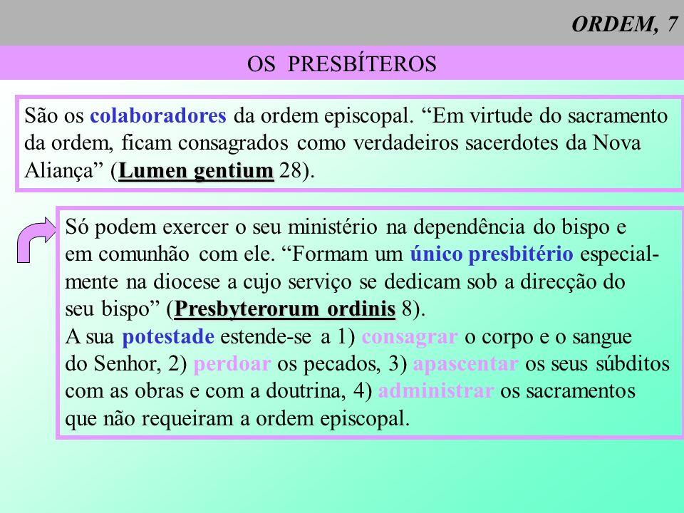 ORDEM, 7 OS PRESBÍTEROS São os colaboradores da ordem episcopal. Em virtude do sacramento da ordem, ficam consagrados como verdadeiros sacerdotes da N