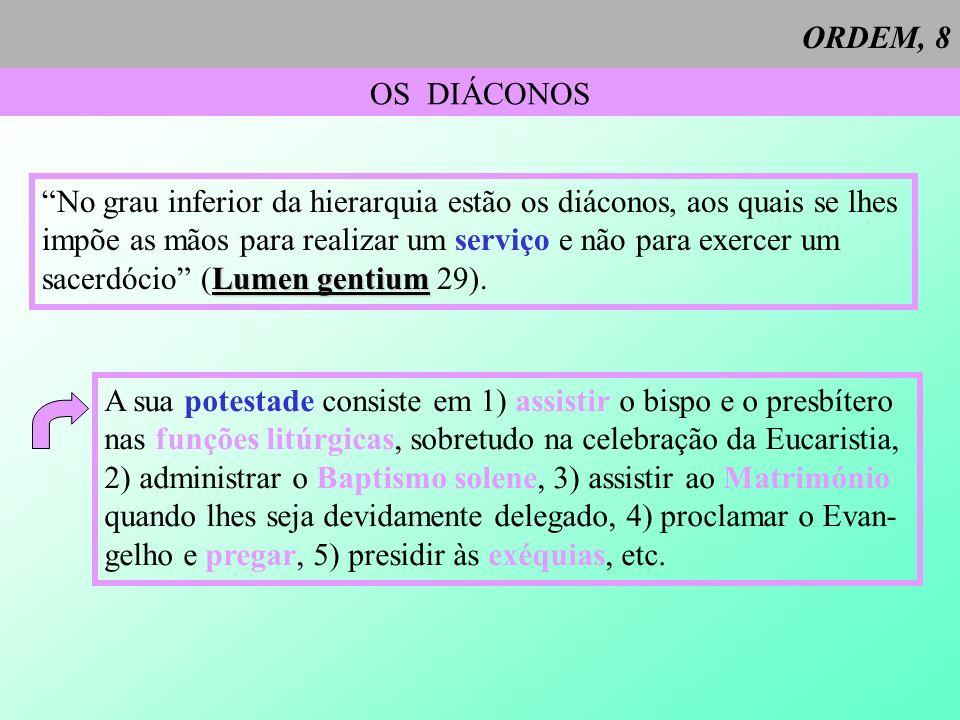 ORDEM, 8 OS DIÁCONOS No grau inferior da hierarquia estão os diáconos, aos quais se lhes impõe as mãos para realizar um serviço e não para exercer um