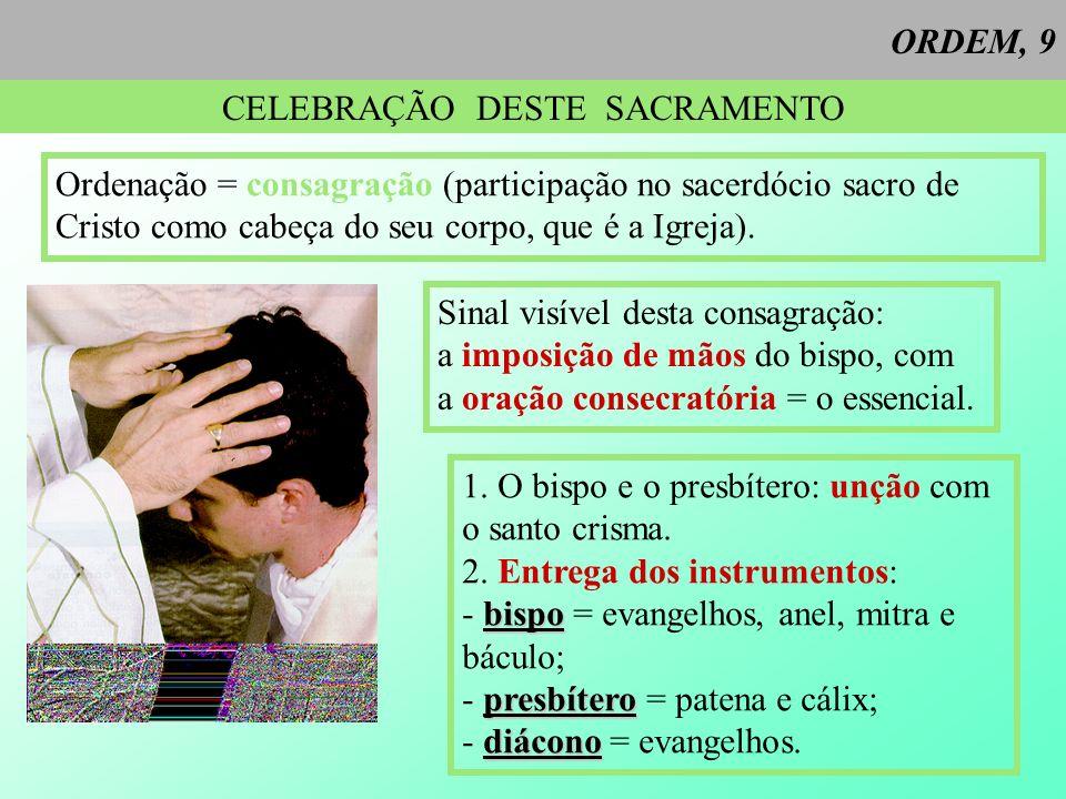 ORDEM, 9 CELEBRAÇÃO DESTE SACRAMENTO Ordenação = consagração (participação no sacerdócio sacro de Cristo como cabeça do seu corpo, que é a Igreja). Si