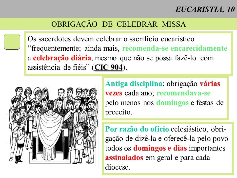 OBRIGAÇÃO DE CELEBRAR MISSA Os sacerdotes devem celebrar o sacrifício eucarístico frequentemente; ainda mais, recomenda-se encarecidamente a celebração diária, mesmo que não se possa fazê-lo com CIC 904 assistência de fiéis (CIC 904).
