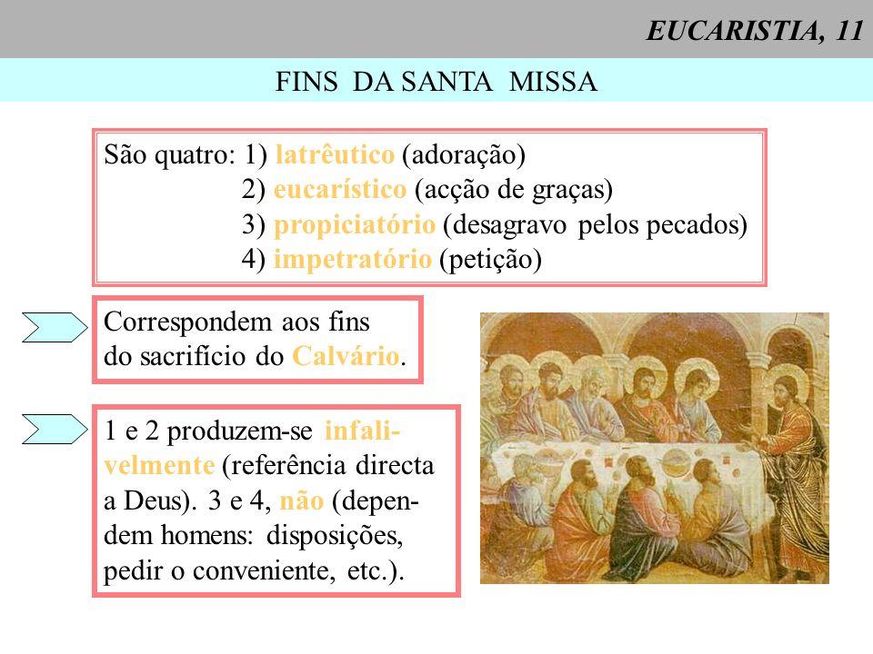FINS DA SANTA MISSA São quatro: 1) latrêutico (adoração) 2) eucarístico (acção de graças) 3) propiciatório (desagravo pelos pecados) 4) impetratório (petição) Correspondem aos fins do sacrifício do Calvário.