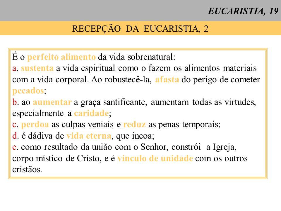 EUCARISTIA, 19 RECEPÇÃO DA EUCARISTIA, 2 É o perfeito alimento da vida sobrenatural: a. sustenta a vida espiritual como o fazem os alimentos materiais