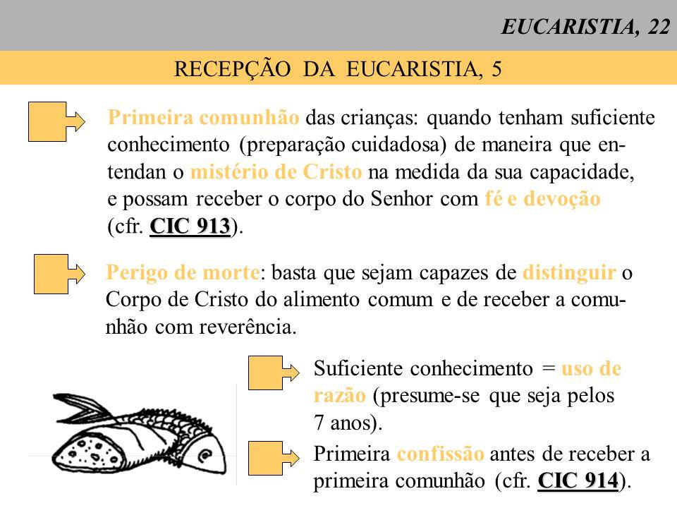 EUCARISTIA, 22 RECEPÇÃO DA EUCARISTIA, 5 Primeira comunhão das crianças: quando tenham suficiente conhecimento (preparação cuidadosa) de maneira que en- tendan o mistério de Cristo na medida da sua capacidade, e possam receber o corpo do Senhor com fé e devoção CIC 913 (cfr.