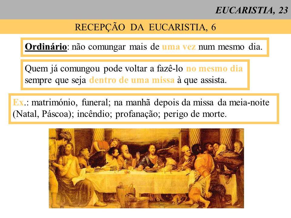 EUCARISTIA, 23 RECEPÇÃO DA EUCARISTIA, 6 Ordinário Ordinário: não comungar mais de uma vez num mesmo dia. Quem já comungou pode voltar a fazê-lo no me