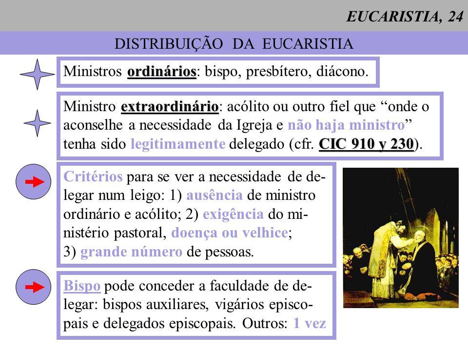 EUCARISTIA, 24 DISTRIBUIÇÃO DA EUCARISTIA ordinários Ministros ordinários: bispo, presbítero, diácono. extraordinário Ministro extraordinário: acólito