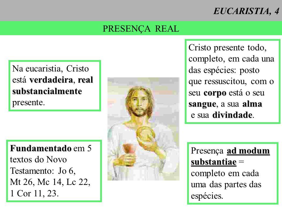 EUCARISTIA, 4 PRESENÇA REAL Cristo presente todo, completo, em cada una das espécies: posto que ressuscitou, com o corpo seu corpo está o seu sanguealma sangue, a sua alma divindade e sua divindade.