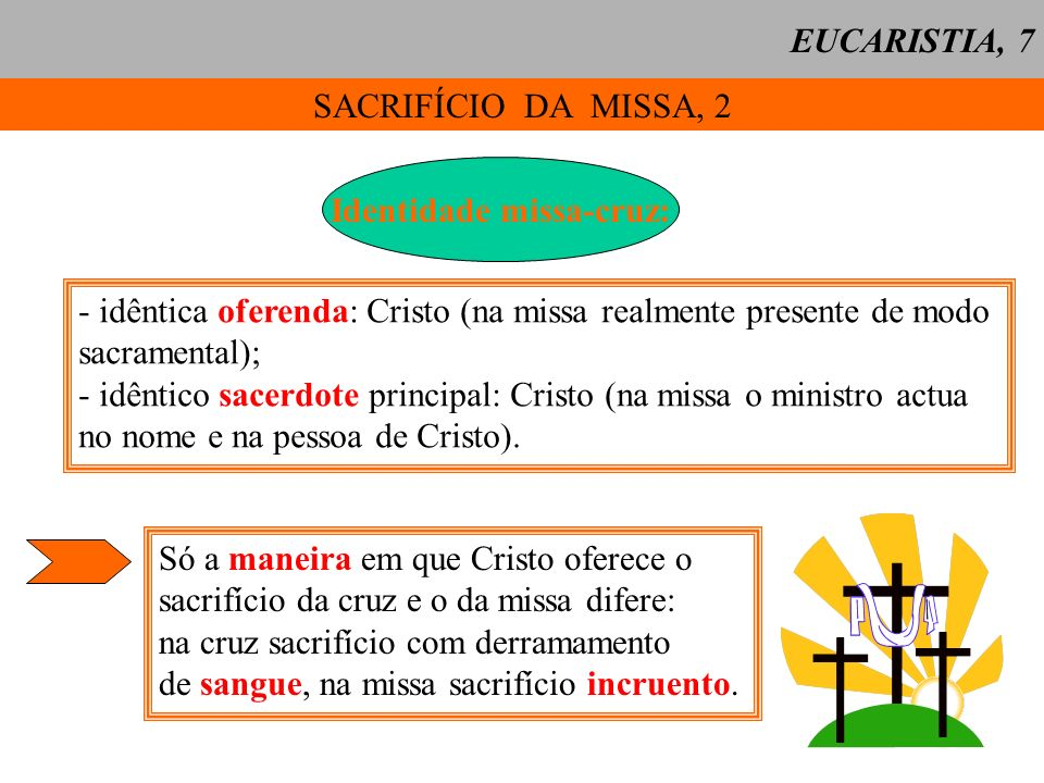 SACRIFÍCIO DA MISSA, 3 Diferenças acidentais entre a Cruz e a Missa: EUCARISTIA, 8CruzMissa Cristo oferece-se mortal e passivelmente Cristo oferece-se imortal e impassivelmente Cristo oferece-se directamente Cristo oferece-se por meio do sacerdote Cristo redime-nos Perpetua-se e aplica-se-nos a redenção