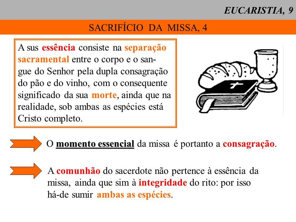 SACRIFÍCIO DA MISSA, 4 A sus essência consiste na separação sacramental entre o corpo e o san- gue do Senhor pela dupla consagração do pão e do vinho, com o consequente significado da sua morte, ainda que na realidade, sob ambas as espécies está Cristo completo.