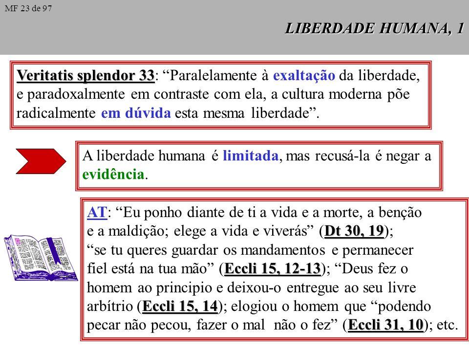 LIBERDADE HUMANA, 1 Veritatis splendor 33 Veritatis splendor 33: Paralelamente à exaltação da liberdade, e paradoxalmente em contraste com ela, a cultura moderna põe radicalmente em dúvida esta mesma liberdade.