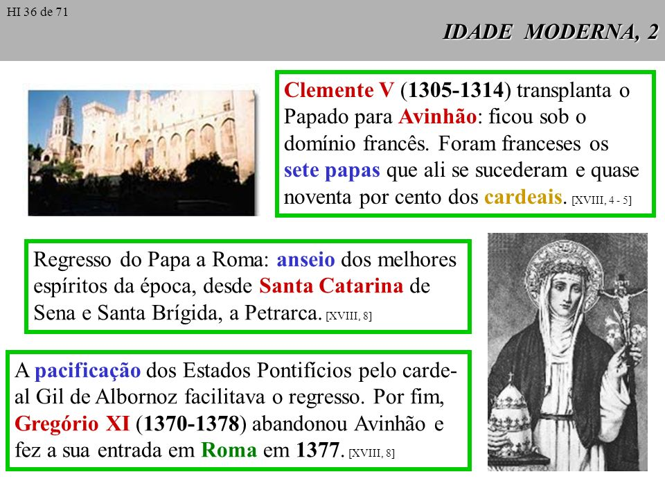 IDADE MODERNA, 2 Clemente V (1305-1314) transplanta o Papado para Avinhão: ficou sob o domínio francês. Foram franceses os sete papas que ali se suced