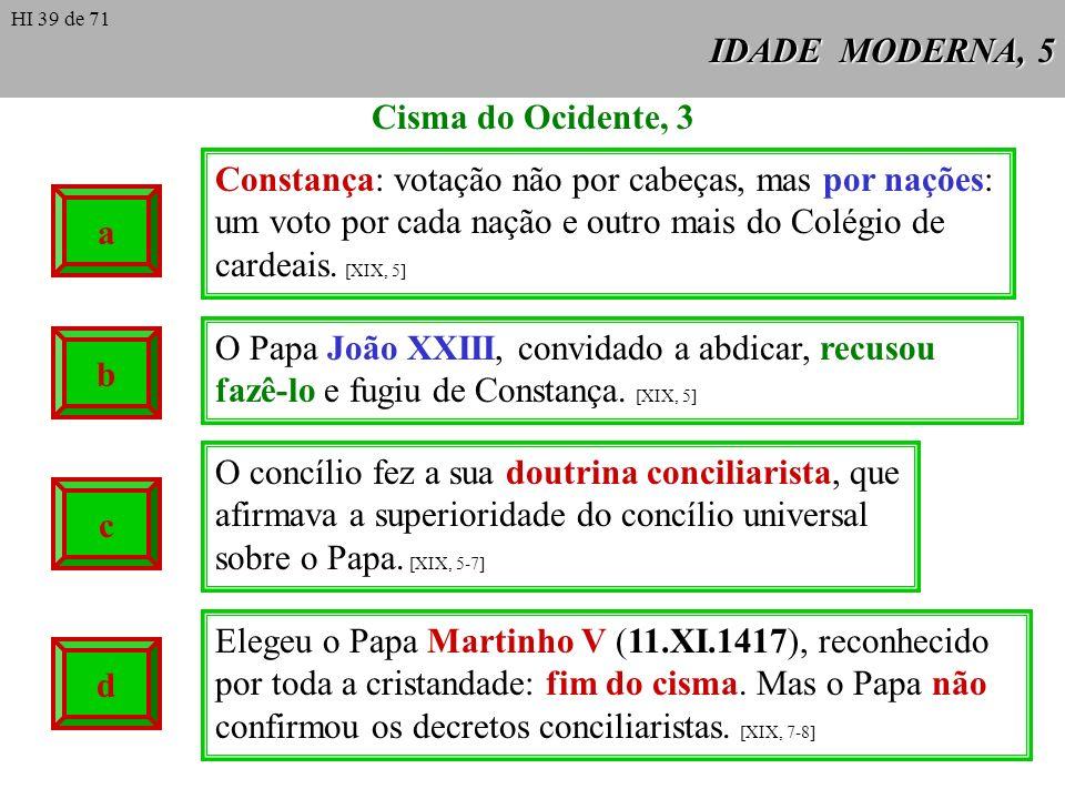 IDADE MODERNA, 6 As doutrinas conciliaristas enfrentaram o Papa Eugénio IV (1431-1447) no Concilio de Basileia, que se converteu pouco a pouco numa assembleia de clérigos, com uma percentagem mínima de bispos.