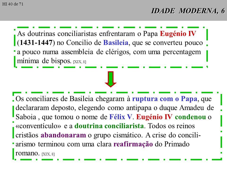 IDADE MODERNA, 6 As doutrinas conciliaristas enfrentaram o Papa Eugénio IV (1431-1447) no Concilio de Basileia, que se converteu pouco a pouco numa as
