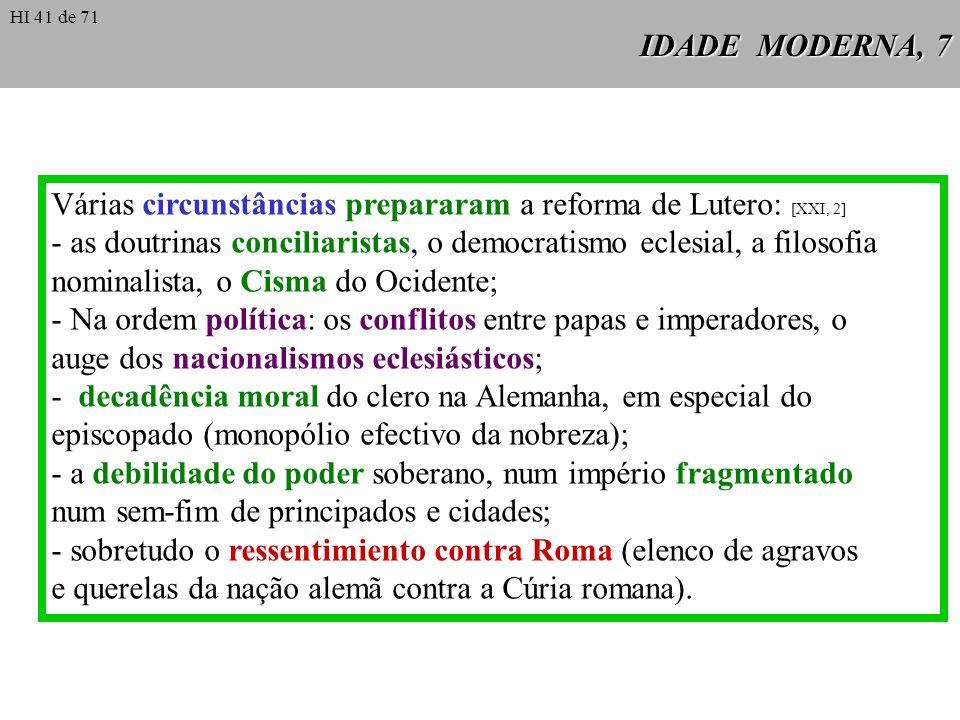 IDADE MODERNA, 7 Várias circunstâncias prepararam a reforma de Lutero: [XXI, 2] - as doutrinas conciliaristas, o democratismo eclesial, a filosofia no