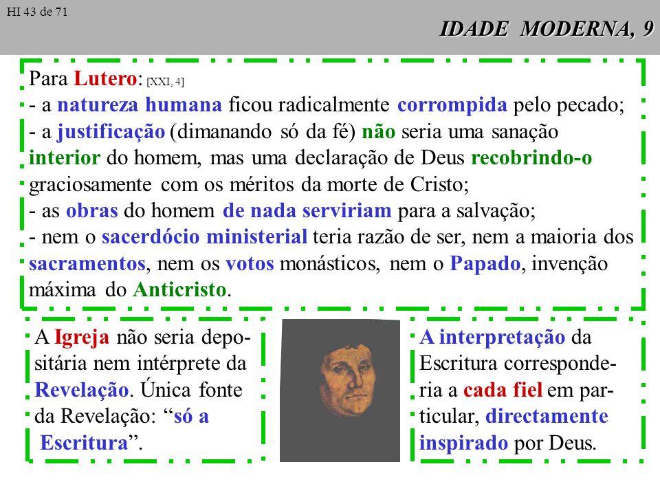 IDADE MODERNA, 9 Para Lutero: [XXI, 4] - a natureza humana ficou radicalmente corrompida pelo pecado; - a justificação (dimanando só da fé) não seria