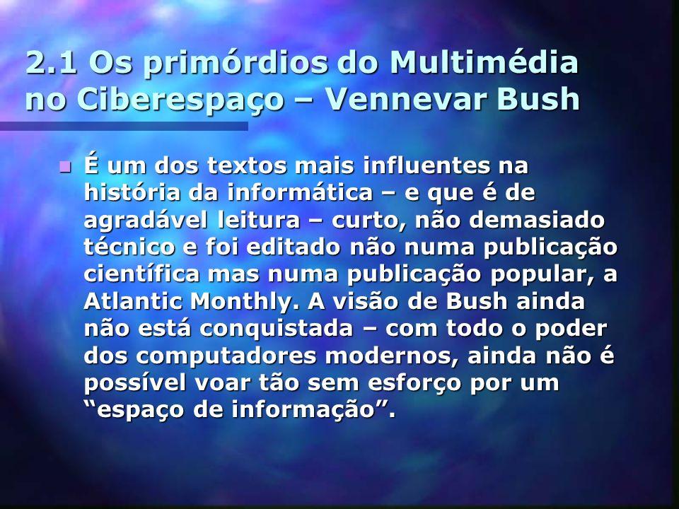 2.1 Os primórdios do Multimédia no Ciberespaço – Vennevar Bush É um dos textos mais influentes na história da informática – e que é de agradável leitu