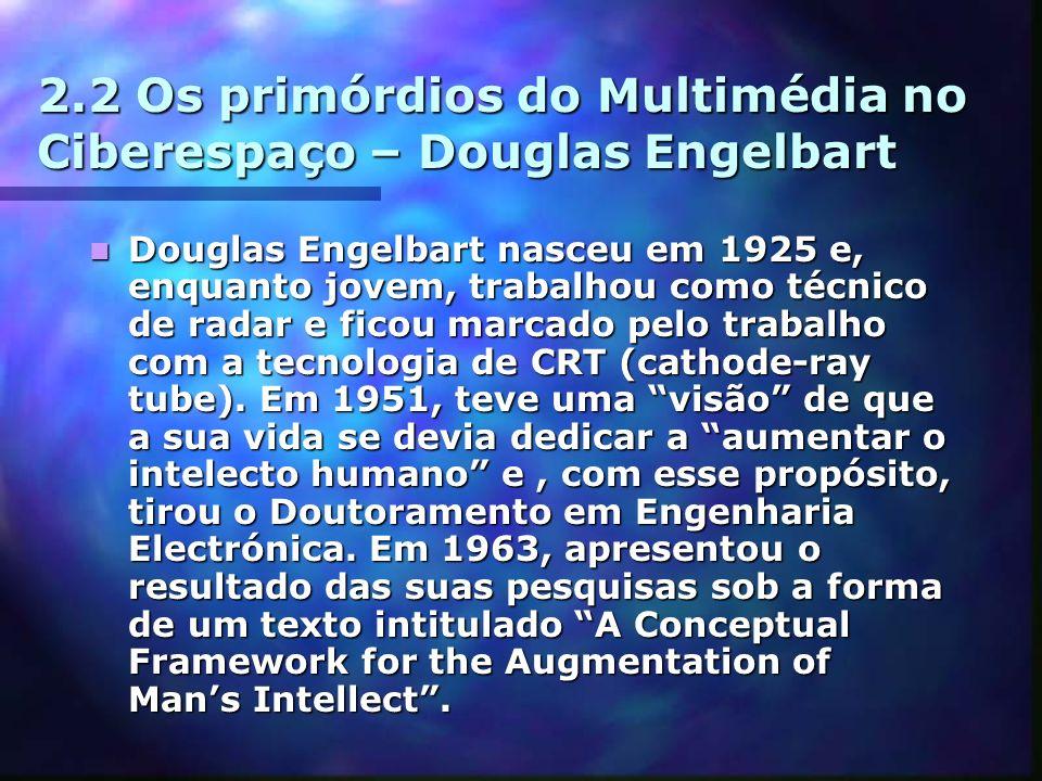 2.2 Os primórdios do Multimédia no Ciberespaço – Douglas Engelbart Douglas Engelbart nasceu em 1925 e, enquanto jovem, trabalhou como técnico de radar e ficou marcado pelo trabalho com a tecnologia de CRT (cathode-ray tube).