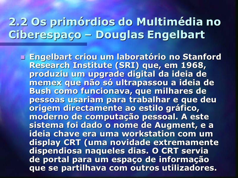 2.2 Os primórdios do Multimédia no Ciberespaço – Douglas Engelbart Engelbart criou um laboratório no Stanford Research Institute (SRI) que, em 1968, produziu um upgrade digital da ideia de memex que não só ultrapassou a ideia de Bush como funcionava, que milhares de pessoas usariam para trabalhar e que deu origem directamente ao estilo gráfico, moderno de computação pessoal.