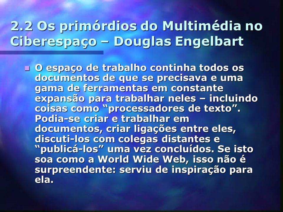 2.2 Os primórdios do Multimédia no Ciberespaço – Douglas Engelbart O espaço de trabalho continha todos os documentos de que se precisava e uma gama de ferramentas em constante expansão para trabalhar neles – incluindo coisas como processadores de texto.