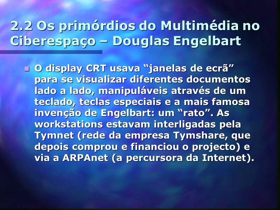 2.2 Os primórdios do Multimédia no Ciberespaço – Douglas Engelbart O display CRT usava janelas de ecrã para se visualizar diferentes documentos lado a lado, manipuláveis através de um teclado, teclas especiais e a mais famosa invenção de Engelbart: um rato.