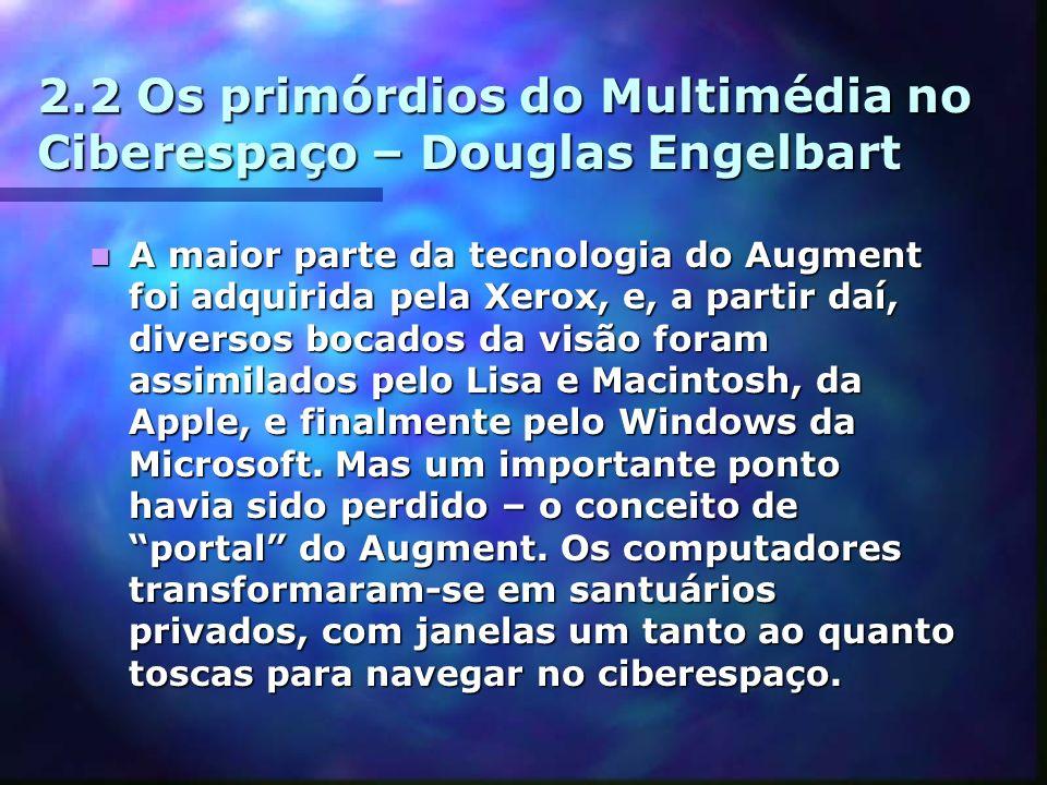2.2 Os primórdios do Multimédia no Ciberespaço – Douglas Engelbart A maior parte da tecnologia do Augment foi adquirida pela Xerox, e, a partir daí, diversos bocados da visão foram assimilados pelo Lisa e Macintosh, da Apple, e finalmente pelo Windows da Microsoft.