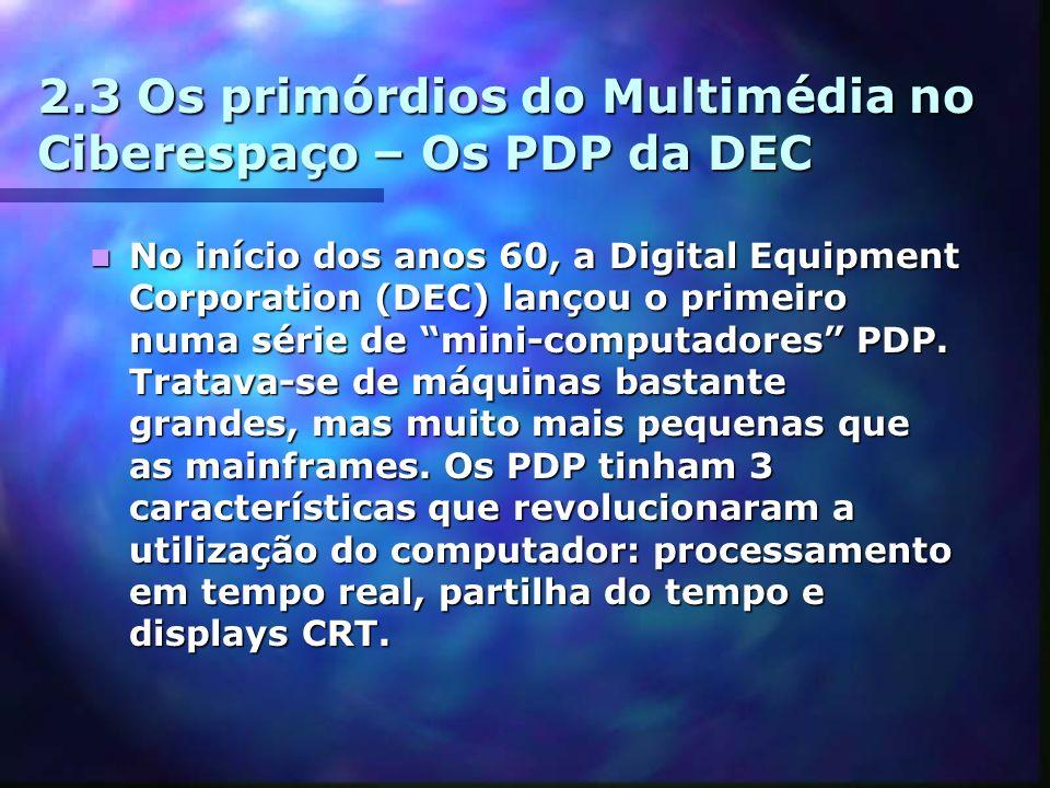 2.3 Os primórdios do Multimédia no Ciberespaço – Os PDP da DEC No início dos anos 60, a Digital Equipment Corporation (DEC) lançou o primeiro numa série de mini-computadores PDP.