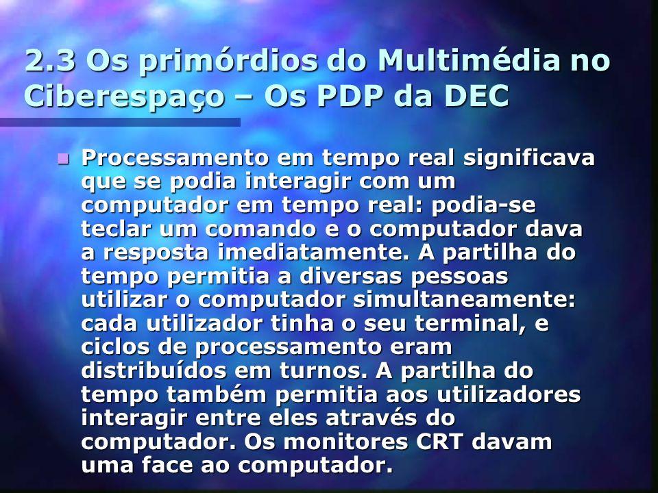 2.3 Os primórdios do Multimédia no Ciberespaço – Os PDP da DEC Processamento em tempo real significava que se podia interagir com um computador em tempo real: podia-se teclar um comando e o computador dava a resposta imediatamente.