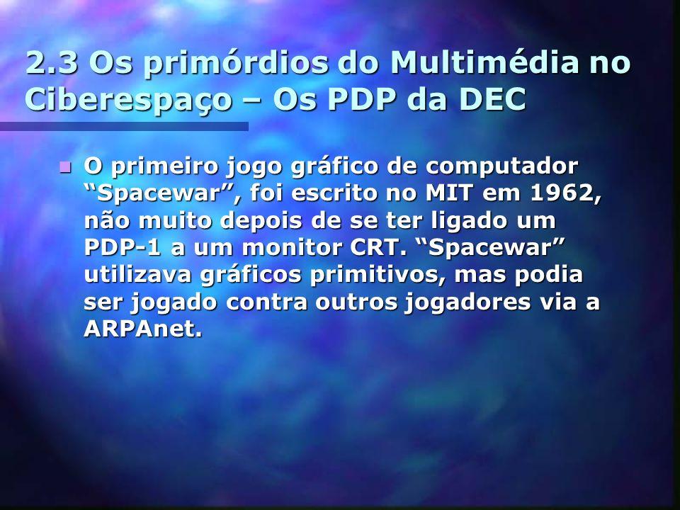 2.3 Os primórdios do Multimédia no Ciberespaço – Os PDP da DEC O primeiro jogo gráfico de computador Spacewar, foi escrito no MIT em 1962, não muito depois de se ter ligado um PDP-1 a um monitor CRT.