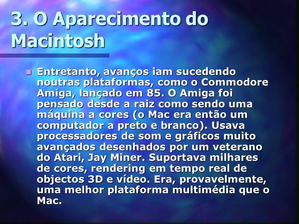 3. O Aparecimento do Macintosh Entretanto, avanços iam sucedendo noutras plataformas, como o Commodore Amiga, lançado em 85. O Amiga foi pensado desde