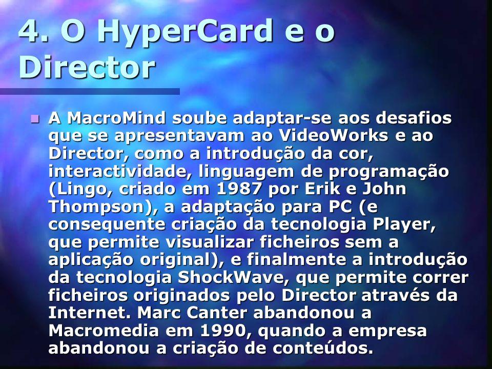 4. O HyperCard e o Director A MacroMind soube adaptar-se aos desafios que se apresentavam ao VideoWorks e ao Director, como a introdução da cor, inter