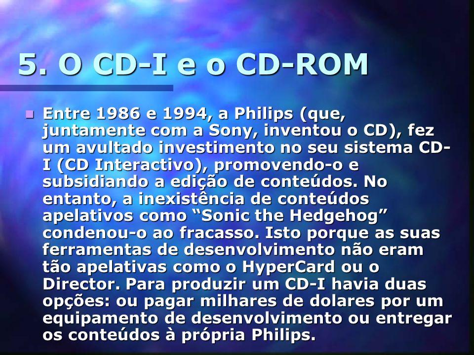 5. O CD-I e o CD-ROM Entre 1986 e 1994, a Philips (que, juntamente com a Sony, inventou o CD), fez um avultado investimento no seu sistema CD- I (CD I