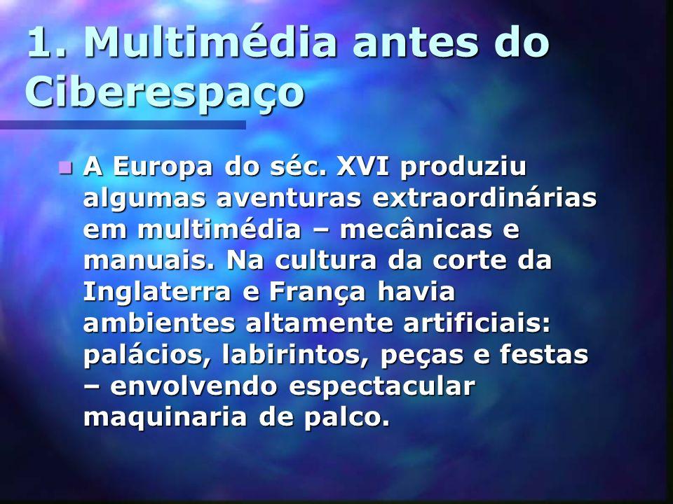 1. Multimédia antes do Ciberespaço A Europa do séc. XVI produziu algumas aventuras extraordinárias em multimédia – mecânicas e manuais. Na cultura da
