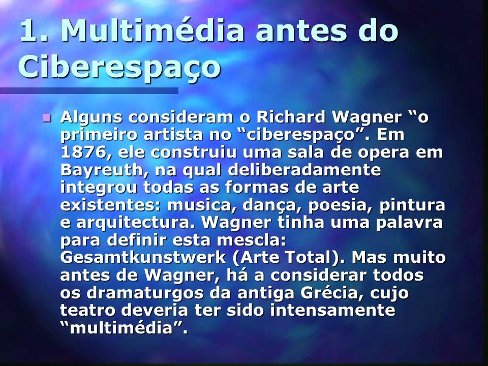 1. Multimédia antes do Ciberespaço Alguns consideram o Richard Wagner o primeiro artista no ciberespaço. Em 1876, ele construiu uma sala de opera em B