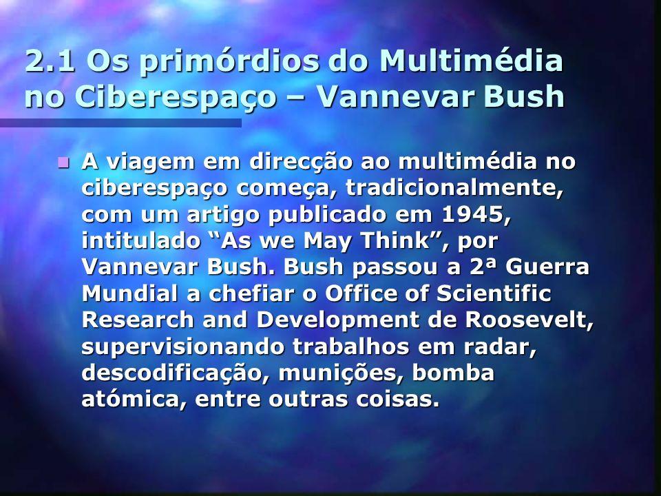 2.1 Os primórdios do Multimédia no Ciberespaço – Vannevar Bush A viagem em direcção ao multimédia no ciberespaço começa, tradicionalmente, com um artigo publicado em 1945, intitulado As we May Think, por Vannevar Bush.