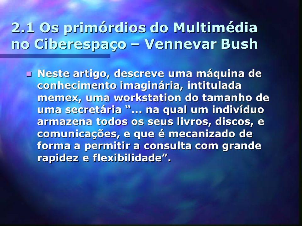 2.1 Os primórdios do Multimédia no Ciberespaço – Vennevar Bush Neste artigo, descreve uma máquina de conhecimento imaginária, intitulada memex, uma workstation do tamanho de uma secretária...