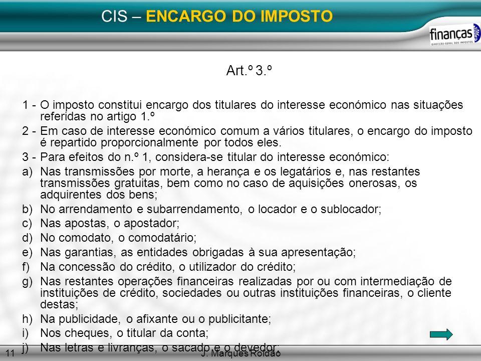 J. Marques Roldão11 CIS – ENCARGO DO IMPOSTO Art.º 3.º 1 -O imposto constitui encargo dos titulares do interesse económico nas situações referidas no