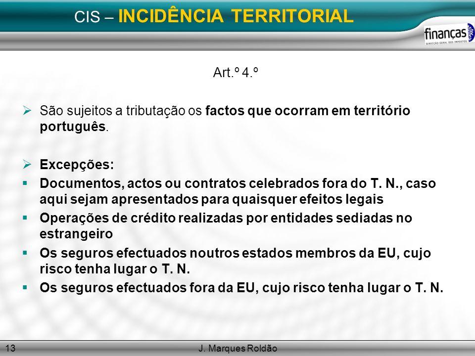 J. Marques Roldão13 CIS – INCIDÊNCIA TERRITORIAL Art.º 4.º São sujeitos a tributação os factos que ocorram em território português. Excepções: Documen