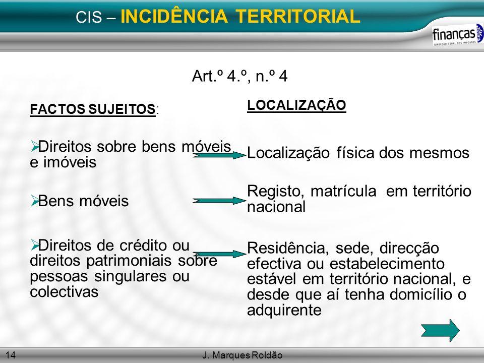 J. Marques Roldão14 CIS – INCIDÊNCIA TERRITORIAL Art.º 4.º, n.º 4 FACTOS SUJEITOS: Direitos sobre bens móveis e imóveis Bens móveis Direitos de crédit