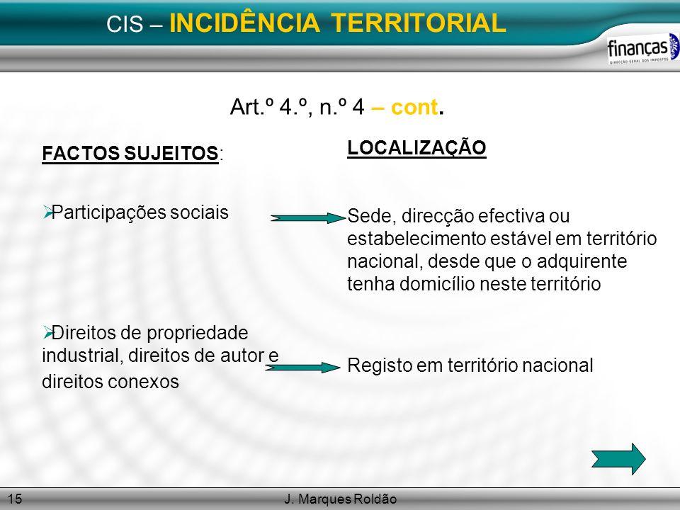 J. Marques Roldão15 CIS – INCIDÊNCIA TERRITORIAL Art.º 4.º, n.º 4 – cont. FACTOS SUJEITOS: Participações sociais Direitos de propriedade industrial, d